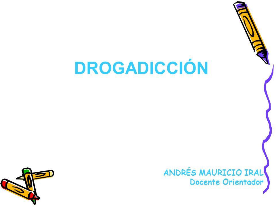DROGADICCIÓN ANDRÉS MAURICIO IRAL Docente Orientador