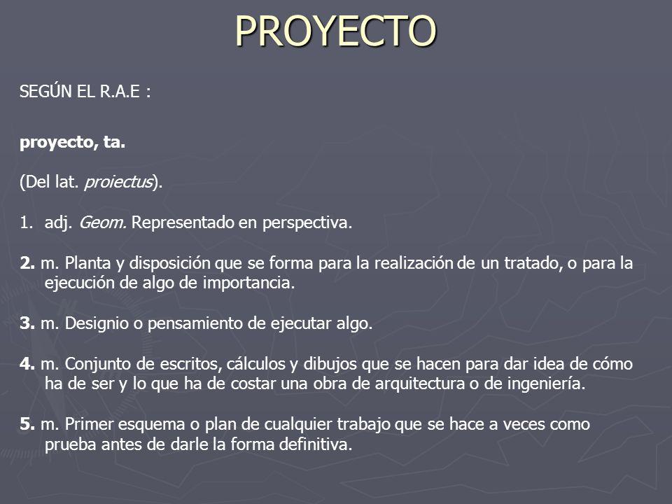 PROYECTO SEGÚN EL R.A.E : proyecto, ta. (Del lat. proiectus).
