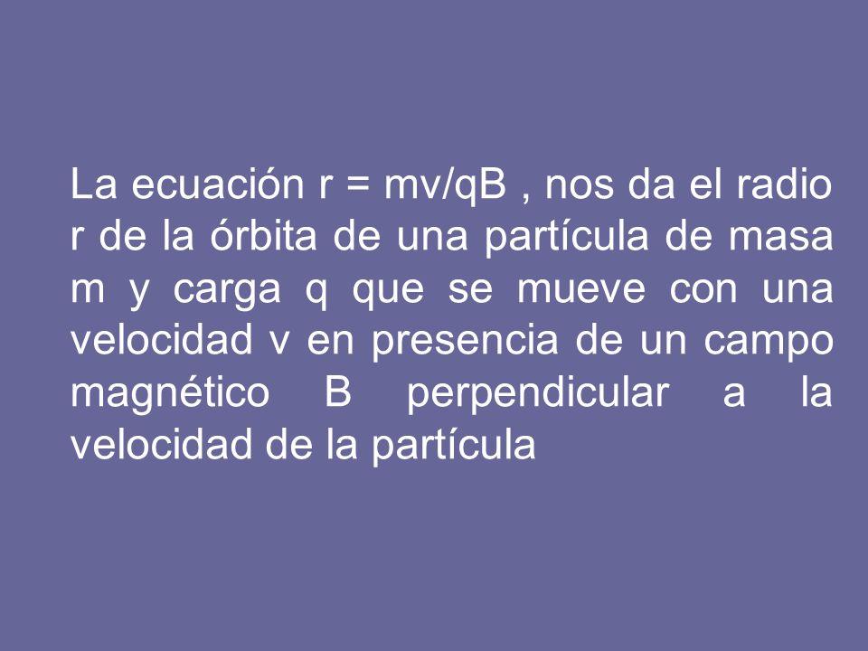 La ecuación r = mv/qB , nos da el radio r de la órbita de una partícula de masa m y carga q que se mueve con una velocidad v en presencia de un campo magnético B perpendicular a la velocidad de la partícula