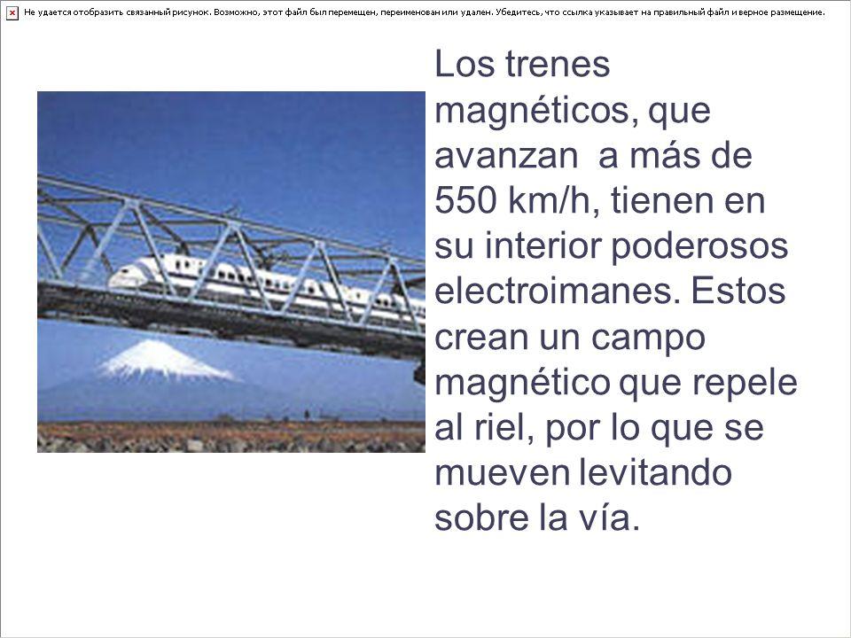 Los trenes magnéticos, que avanzan a más de 550 km/h, tienen en su interior poderosos electroimanes.