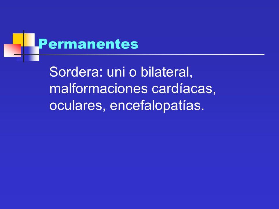 Permanentes Sordera: uni o bilateral, malformaciones cardíacas, oculares, encefalopatías.