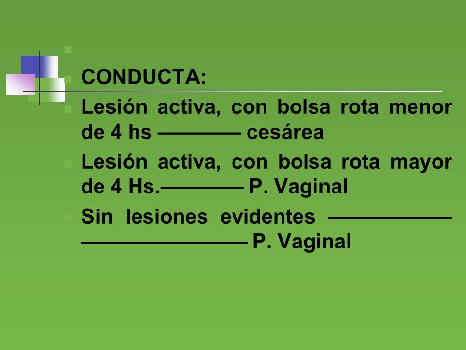 CONDUCTA: Lesión activa, con bolsa rota menor de 4 hs ———— cesárea. Lesión activa, con bolsa rota mayor de 4 Hs.———— P. Vaginal.