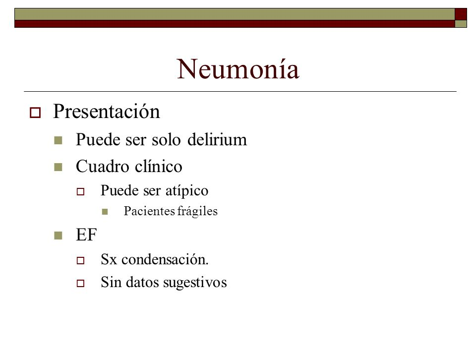 Neumonía Presentación Puede ser solo delirium Cuadro clínico EF