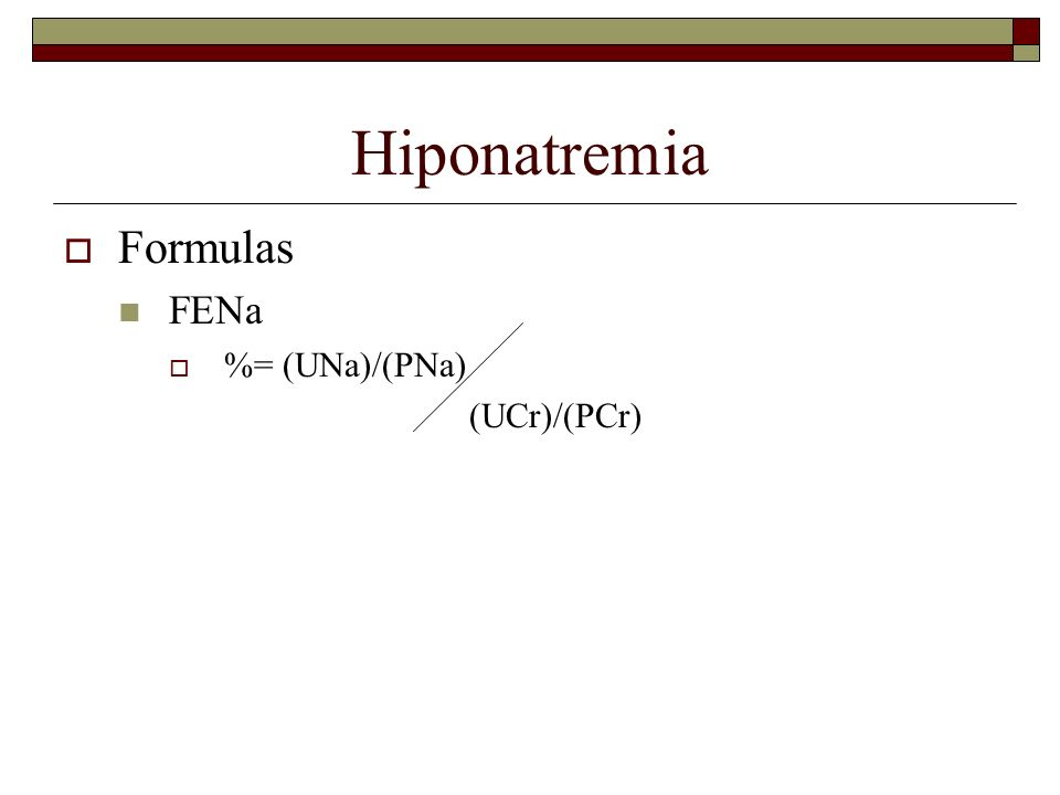 Hiponatremia Formulas FENa %= (UNa)/(PNa) (UCr)/(PCr)