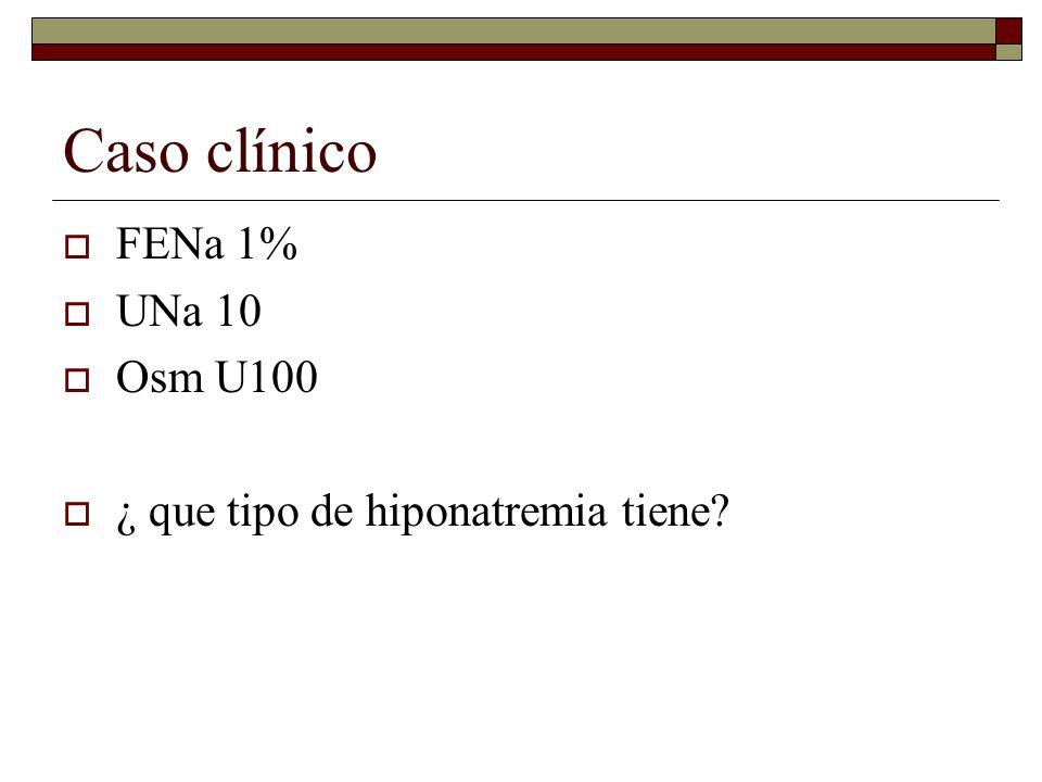 Caso clínico FENa 1% UNa 10 Osm U100 ¿ que tipo de hiponatremia tiene