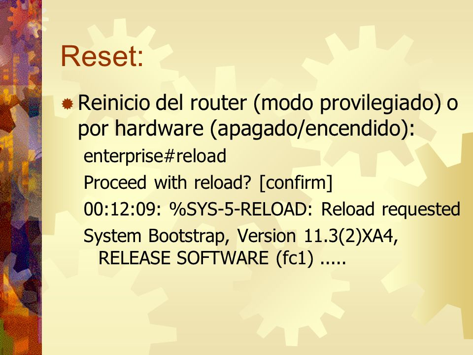 Reset:Reinicio del router (modo provilegiado) o por hardware (apagado/encendido): enterprise#reload.
