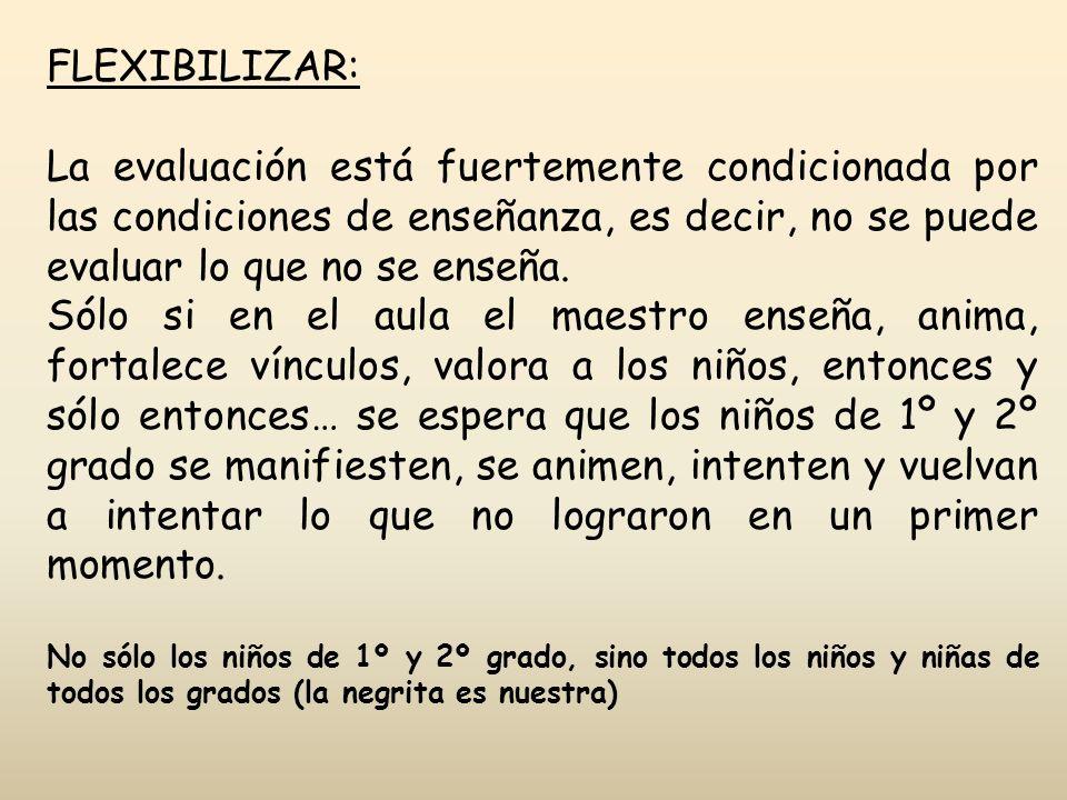 FLEXIBILIZAR: La evaluación está fuertemente condicionada por las condiciones de enseñanza, es decir, no se puede evaluar lo que no se enseña.