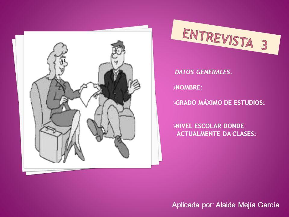 ENTREVISTA 3 Aplicada por: Alaide Mejía García DATOS GENERALES.