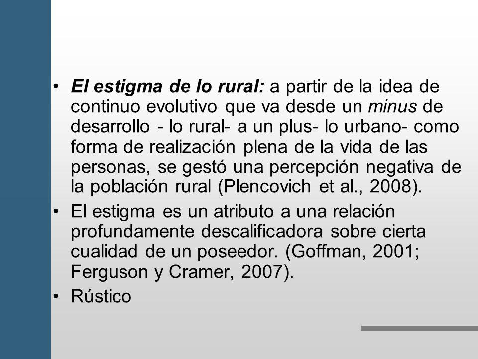 El estigma de lo rural: a partir de la idea de continuo evolutivo que va desde un minus de desarrollo - lo rural- a un plus- lo urbano- como forma de realización plena de la vida de las personas, se gestó una percepción negativa de la población rural (Plencovich et al., 2008).