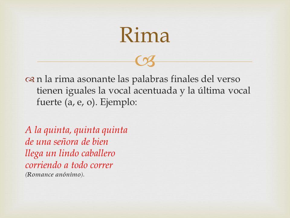 Rima n la rima asonante las palabras finales del verso tienen iguales la vocal acentuada y la última vocal fuerte (a, e, o). Ejemplo: