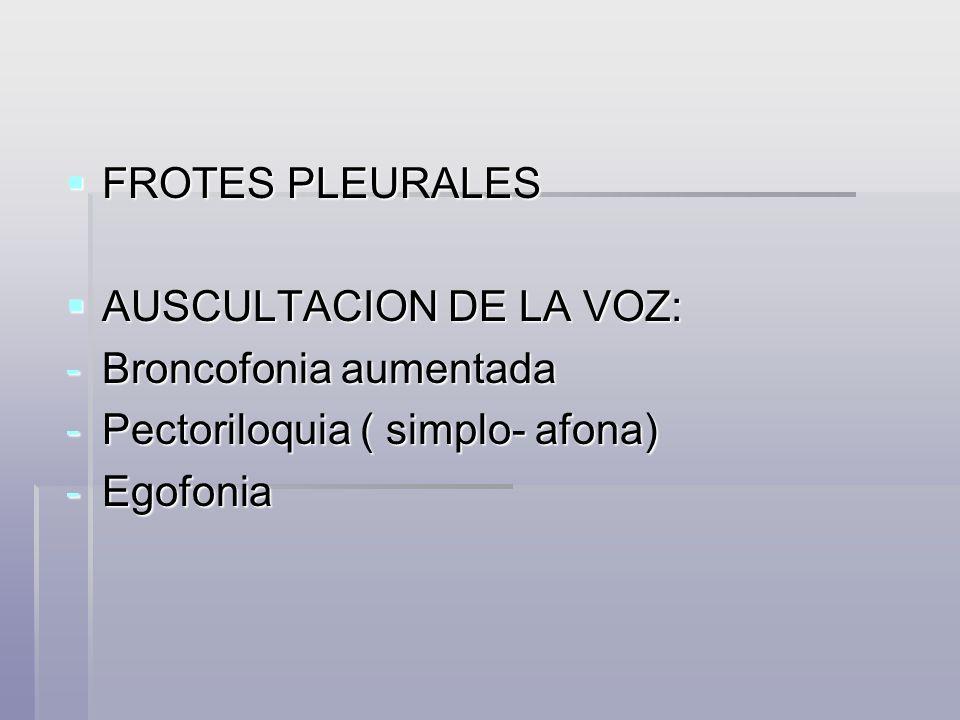 FROTES PLEURALES AUSCULTACION DE LA VOZ: Broncofonia aumentada.