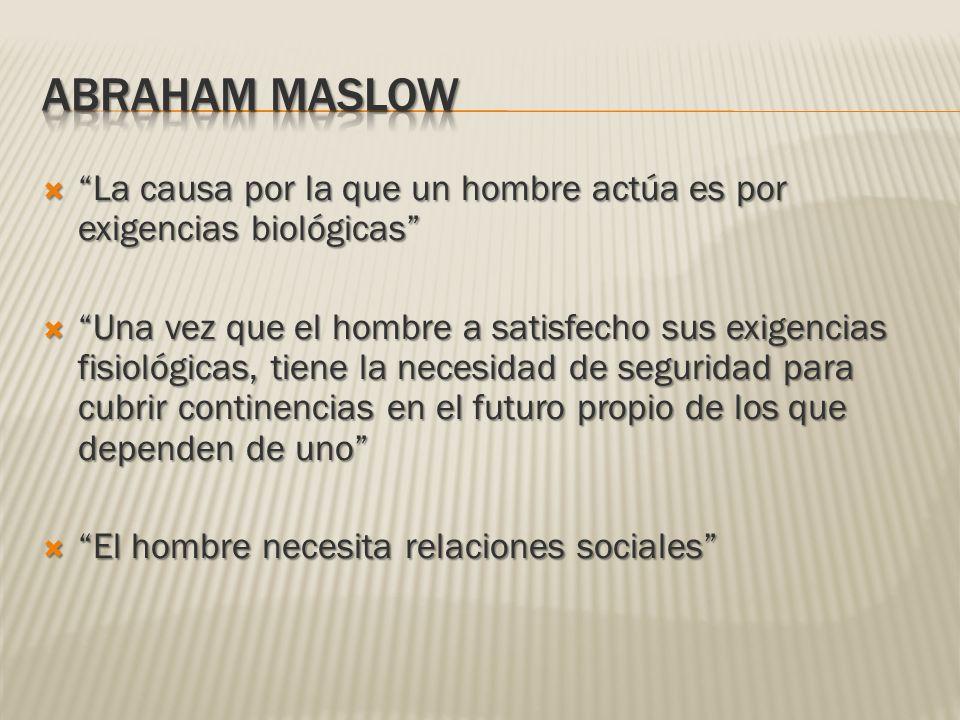 ABRAHAM MASLOW La causa por la que un hombre actúa es por exigencias biológicas