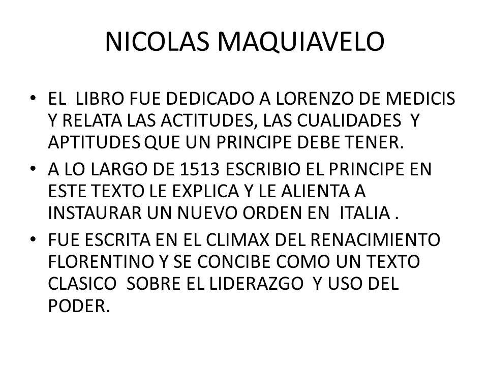 NICOLAS MAQUIAVELO EL LIBRO FUE DEDICADO A LORENZO DE MEDICIS Y RELATA LAS ACTITUDES, LAS CUALIDADES Y APTITUDES QUE UN PRINCIPE DEBE TENER.