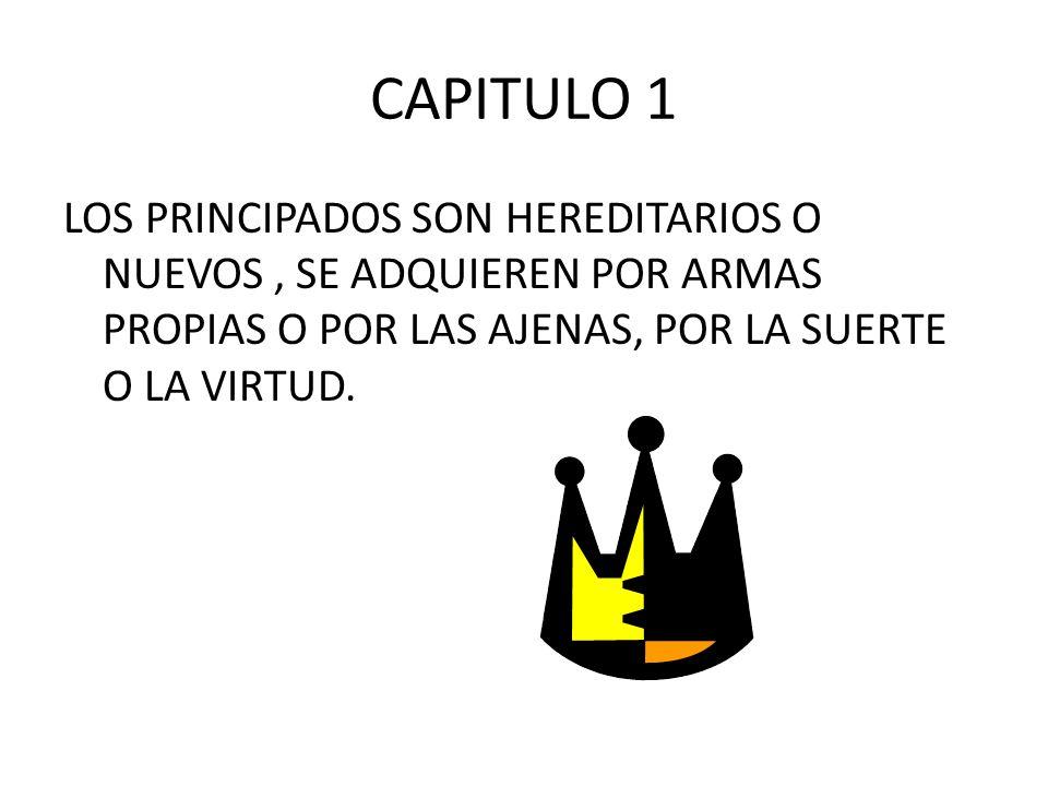 CAPITULO 1 LOS PRINCIPADOS SON HEREDITARIOS O NUEVOS , SE ADQUIEREN POR ARMAS PROPIAS O POR LAS AJENAS, POR LA SUERTE O LA VIRTUD.