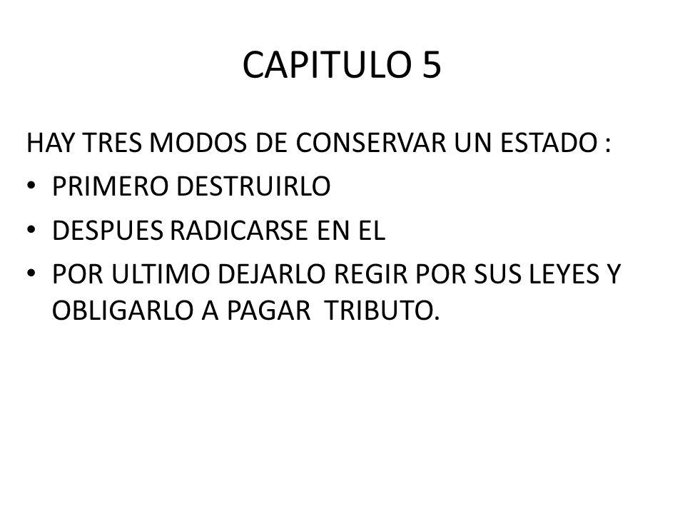 CAPITULO 5 HAY TRES MODOS DE CONSERVAR UN ESTADO : PRIMERO DESTRUIRLO