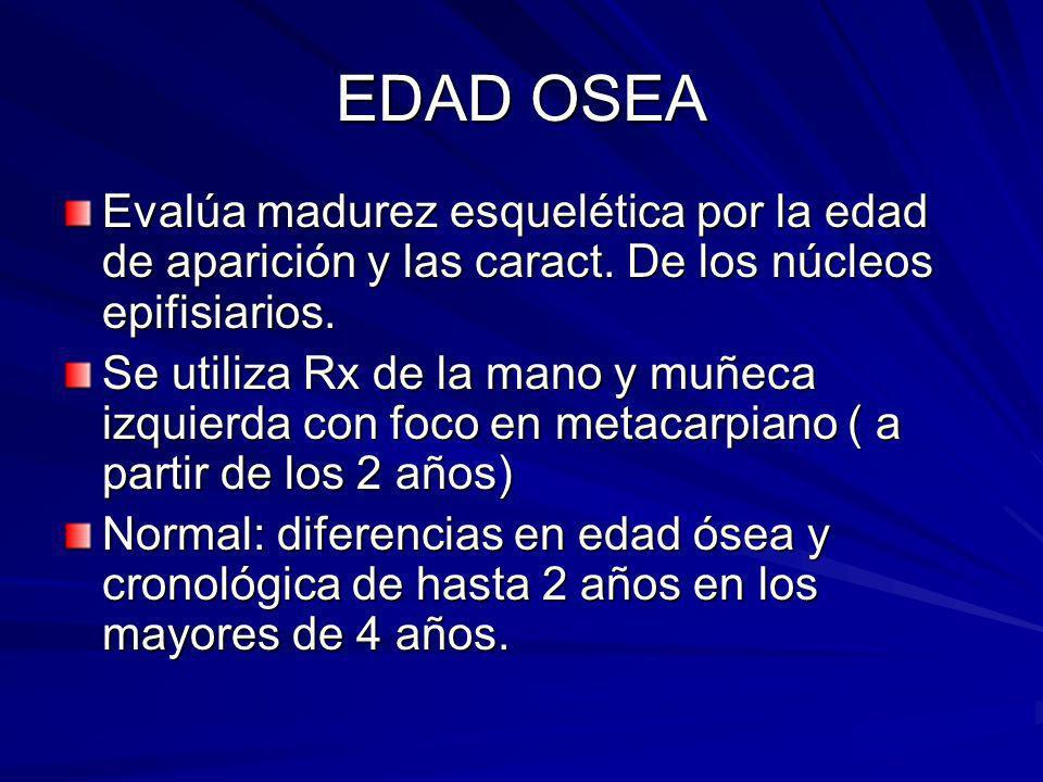 EDAD OSEA Evalúa madurez esquelética por la edad de aparición y las caract. De los núcleos epifisiarios.