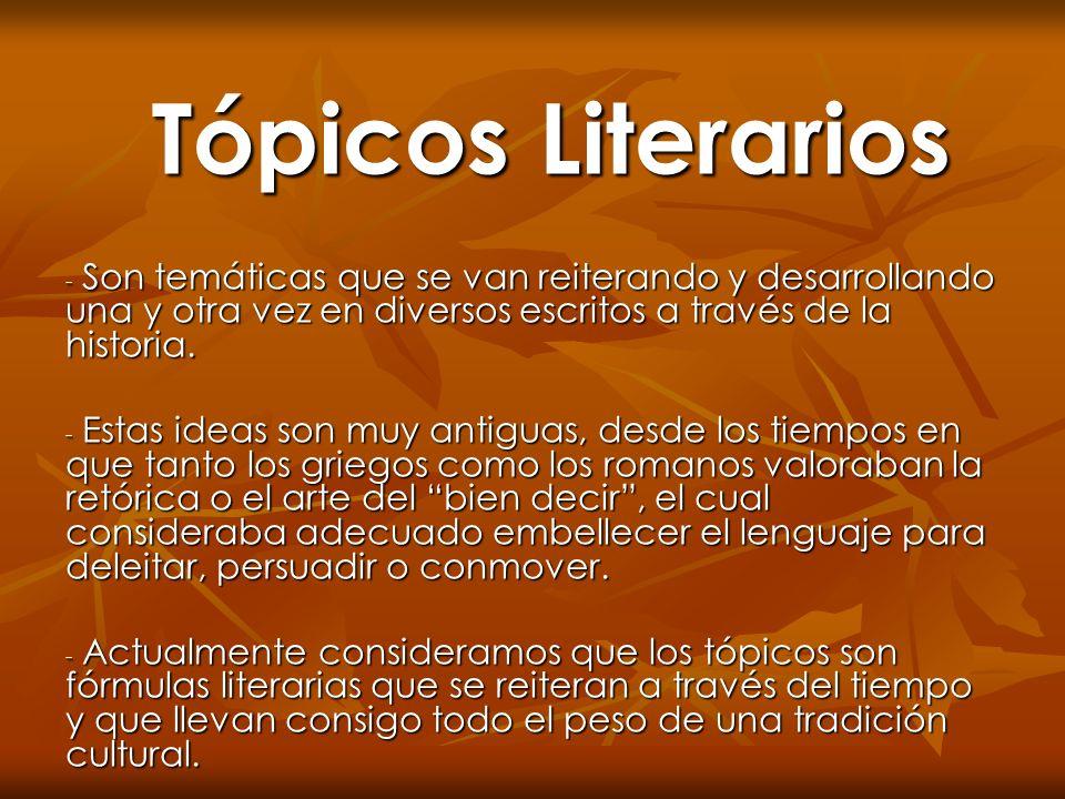 Tópicos Literarios Son temáticas que se van reiterando y desarrollando una y otra vez en diversos escritos a través de la historia.