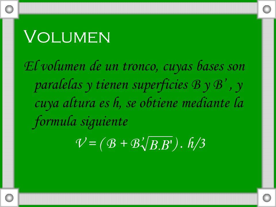 Volumen El volumen de un tronco, cuyas bases son paralelas y tienen superficies B y B' , y cuya altura es h, se obtiene mediante la formula siguiente.