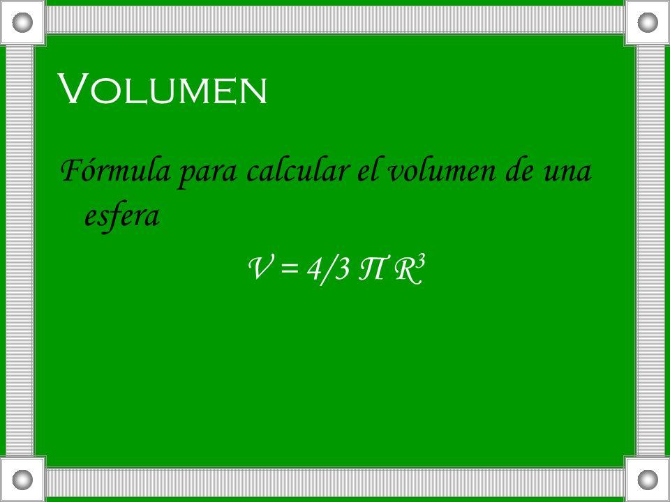 Volumen Fórmula para calcular el volumen de una esfera V = 4/3 Π R3