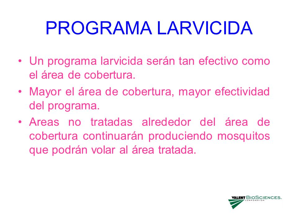 PROGRAMA LARVICIDA Un programa larvicida serán tan efectivo como el área de cobertura. Mayor el área de cobertura, mayor efectividad del programa.