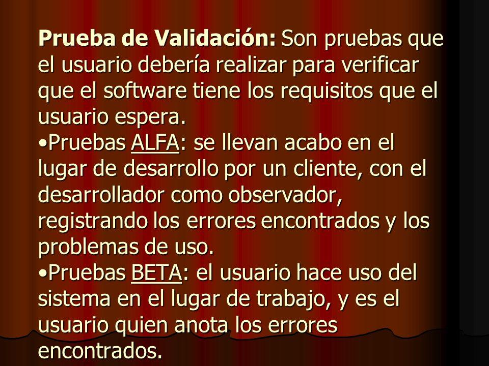 Prueba de Validación: Son pruebas que el usuario debería realizar para verificar que el software tiene los requisitos que el usuario espera.