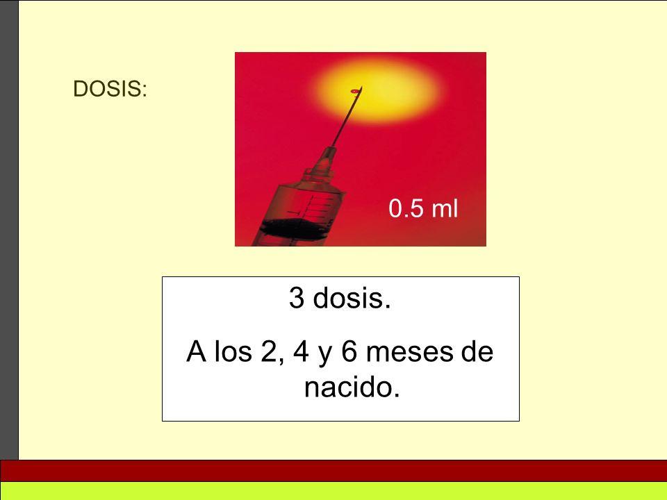 DOSIS: 0.5 ml 3 dosis. A los 2, 4 y 6 meses de nacido.