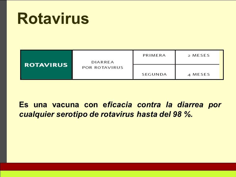 RotavirusEs una vacuna con eficacia contra la diarrea por cualquier serotipo de rotavirus hasta del 98 %.