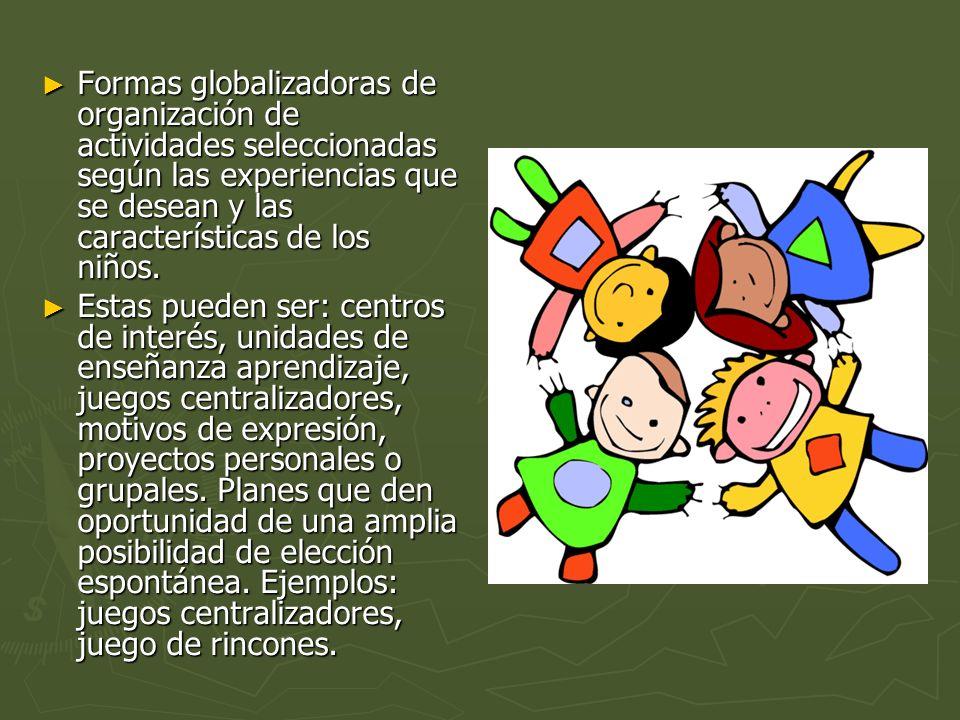 Formas globalizadoras de organización de actividades seleccionadas según las experiencias que se desean y las características de los niños.