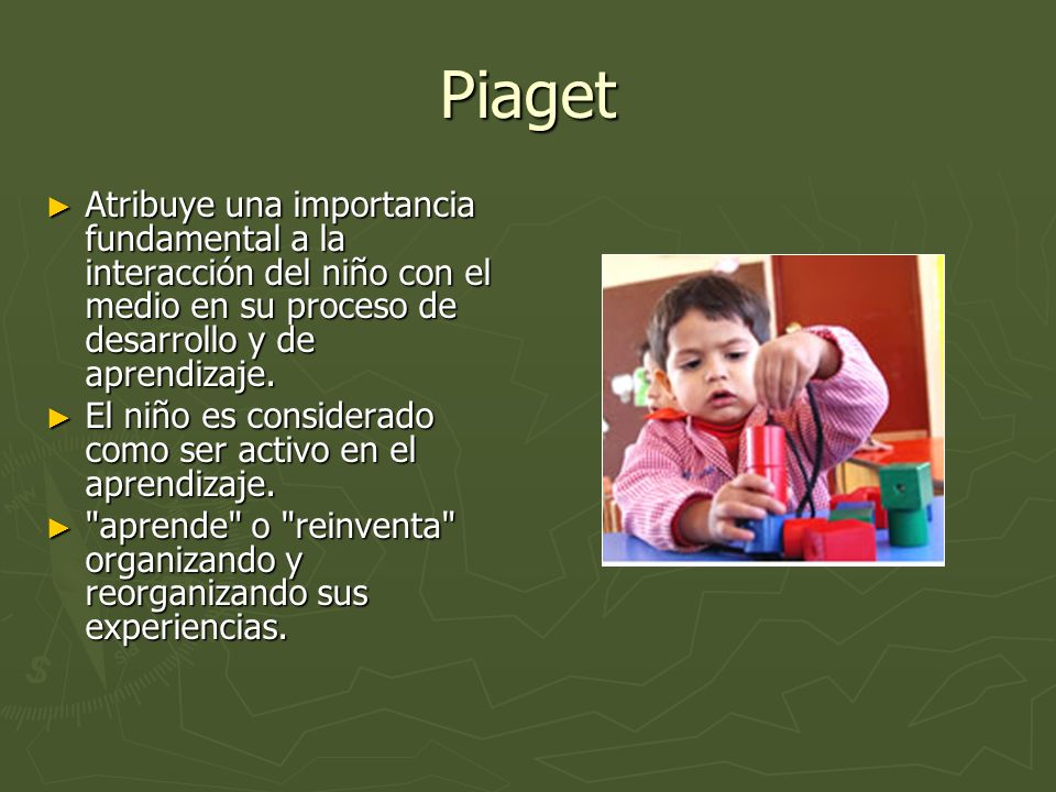 PiagetAtribuye una importancia fundamental a la interacción del niño con el medio en su proceso de desarrollo y de aprendizaje.