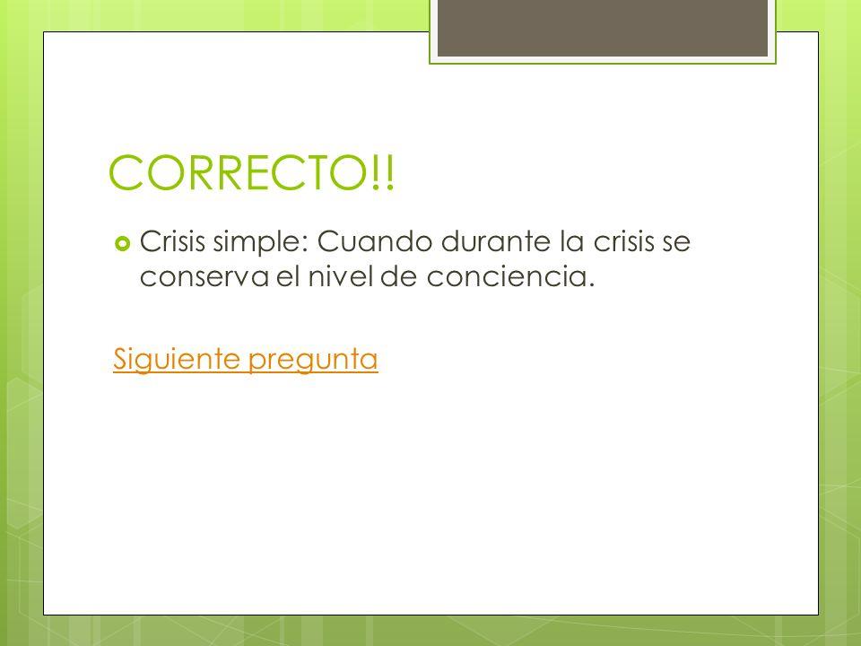 CORRECTO!. Crisis simple: Cuando durante la crisis se conserva el nivel de conciencia.