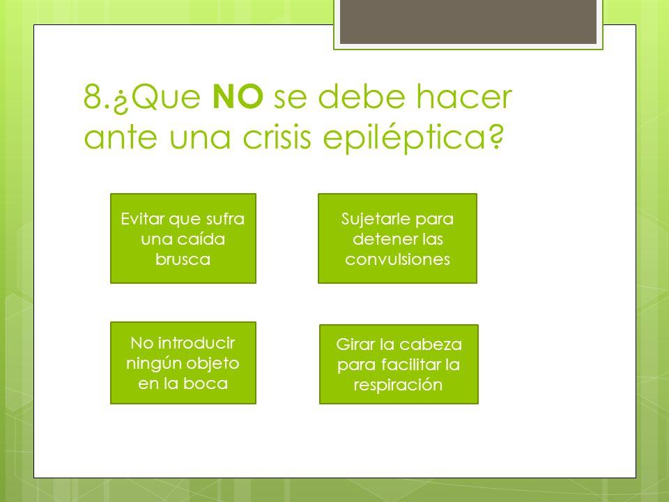 8.¿Que NO se debe hacer ante una crisis epiléptica