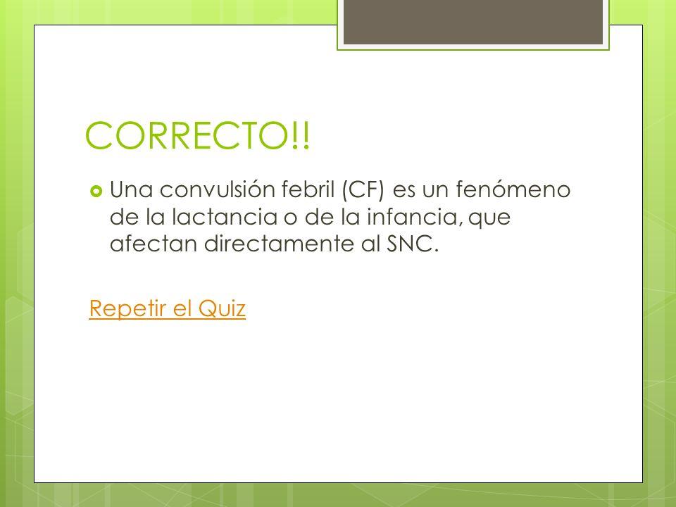 CORRECTO!! Una convulsión febril (CF) es un fenómeno de la lactancia o de la infancia, que afectan directamente al SNC.