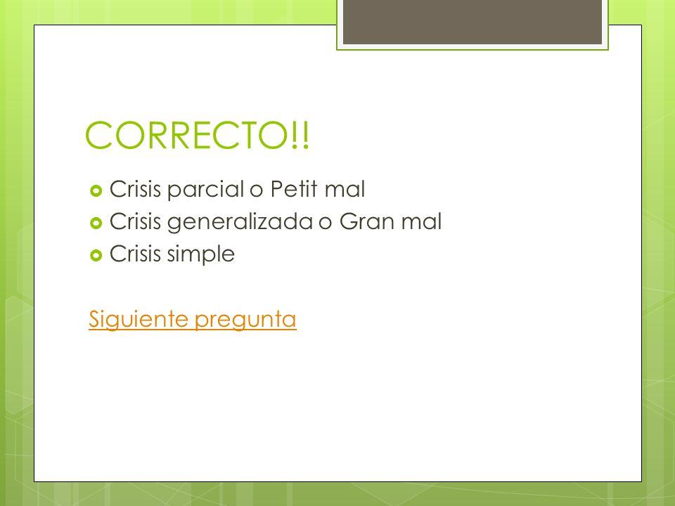 CORRECTO!! Crisis parcial o Petit mal Crisis generalizada o Gran mal