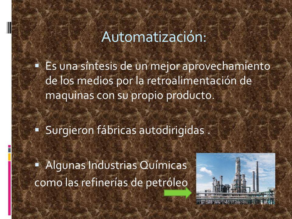 Automatización:Es una síntesis de un mejor aprovechamiento de los medios por la retroalimentación de maquinas con su propio producto.