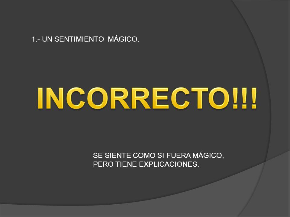 INCORRECTO!!! 1.- UN SENTIMIENTO MÁGICO.