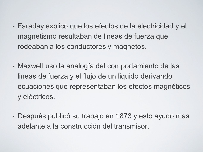 Faraday explico que los efectos de la electricidad y el magnetismo resultaban de lineas de fuerza que rodeaban a los conductores y magnetos.