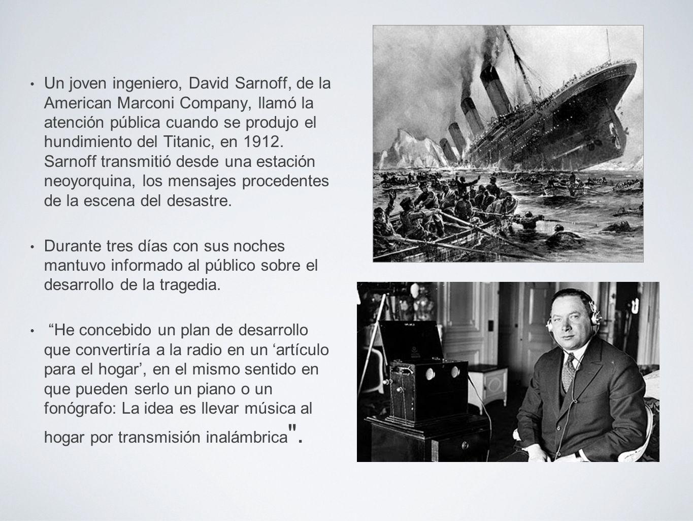 Un joven ingeniero, David Sarnoff, de la American Marconi Company, llamó la atención pública cuando se produjo el hundimiento del Titanic, en 1912. Sarnoff transmitió desde una estación neoyorquina, los mensajes procedentes de la escena del desastre.
