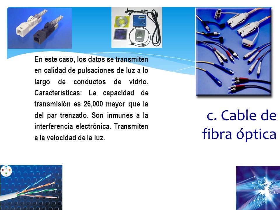 En este caso, los datos se transmiten en calidad de pulsaciones de luz a lo largo de conductos de vidrio. Características: La capacidad de transmisión es 26,000 mayor que la del par trenzado. Son inmunes a la interferencia electrónica. Transmiten a la velocidad de la luz.