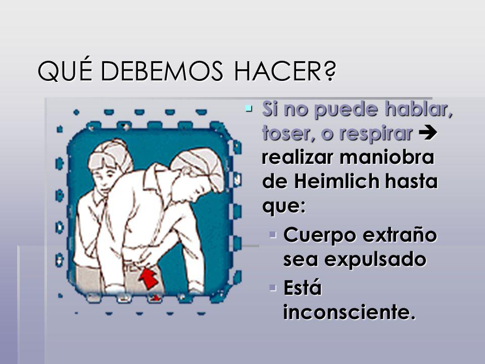 QUÉ DEBEMOS HACER Si no puede hablar, toser, o respirar  realizar maniobra de Heimlich hasta que: