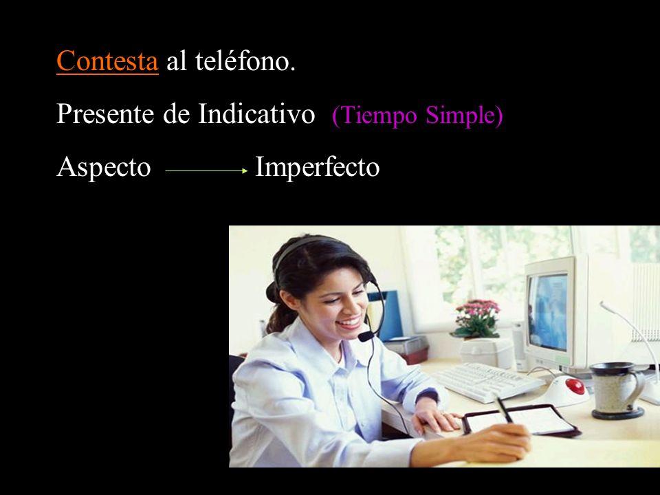 Contesta al teléfono. Presente de Indicativo (Tiempo Simple) Aspecto Imperfecto