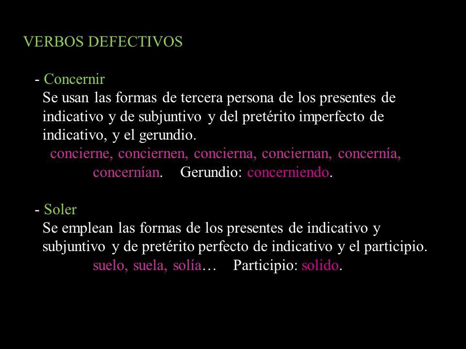VERBOS DEFECTIVOS- Concernir. Se usan las formas de tercera persona de los presentes de. indicativo y de subjuntivo y del pretérito imperfecto de.