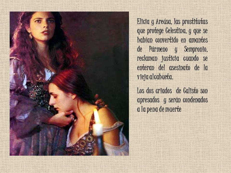 Elicia y Areúsa, las prostitutas que protege Celestina, y que se habían convertido en amantes de Pármeno y Sempronio, reclaman justicia cuando se enteran del asesinato de la vieja alcahueta.