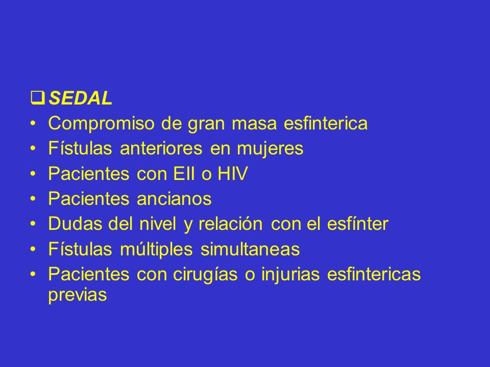 SEDAL Compromiso de gran masa esfinterica. Fístulas anteriores en mujeres. Pacientes con EII o HIV.
