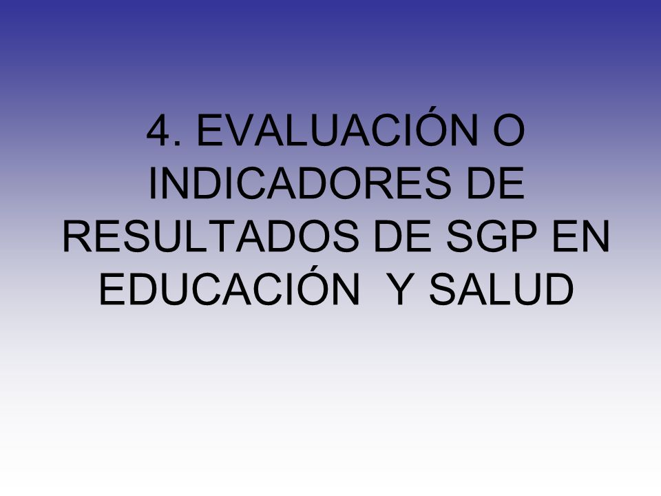 4. EVALUACIÓN O INDICADORES DE RESULTADOS DE SGP EN EDUCACIÓN Y SALUD