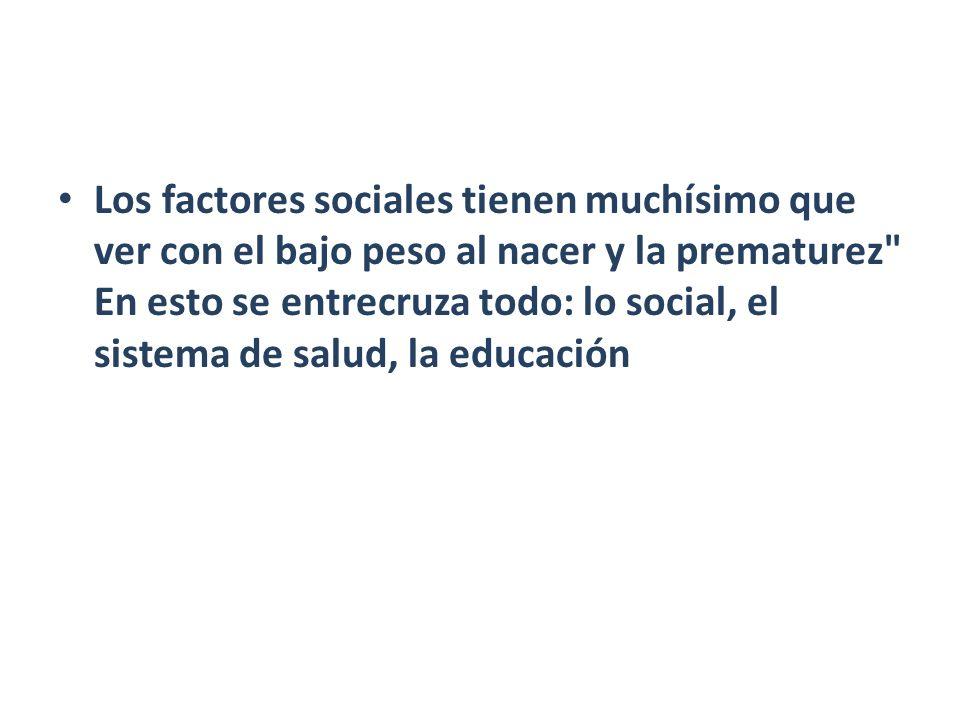 Los factores sociales tienen muchísimo que ver con el bajo peso al nacer y la prematurez En esto se entrecruza todo: lo social, el sistema de salud, la educación