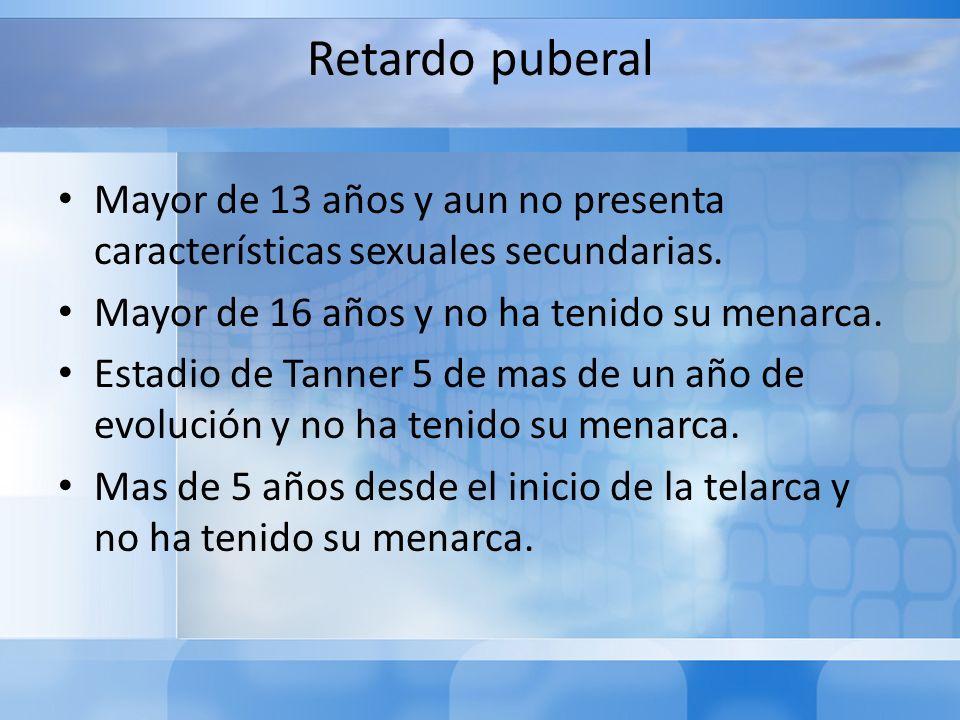 Retardo puberal Mayor de 13 años y aun no presenta características sexuales secundarias. Mayor de 16 años y no ha tenido su menarca.