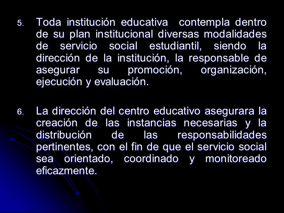 Toda institución educativa contempla dentro de su plan institucional diversas modalidades de servicio social estudiantil, siendo la dirección de la institución, la responsable de asegurar su promoción, organización, ejecución y evaluación.