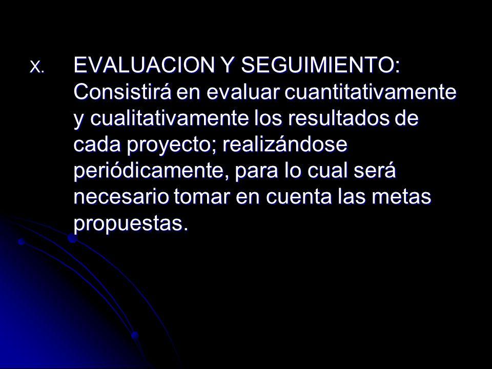 EVALUACION Y SEGUIMIENTO: Consistirá en evaluar cuantitativamente y cualitativamente los resultados de cada proyecto; realizándose periódicamente, para lo cual será necesario tomar en cuenta las metas propuestas.