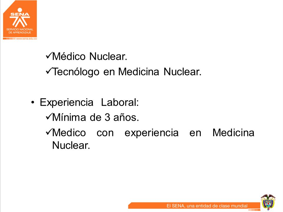 Médico Nuclear. Tecnólogo en Medicina Nuclear. Experiencia Laboral: Mínima de 3 años.