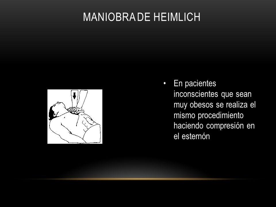 Maniobra de Heimlich En pacientes inconscientes que sean muy obesos se realiza el mismo procedimiento haciendo compresión en el esternón.